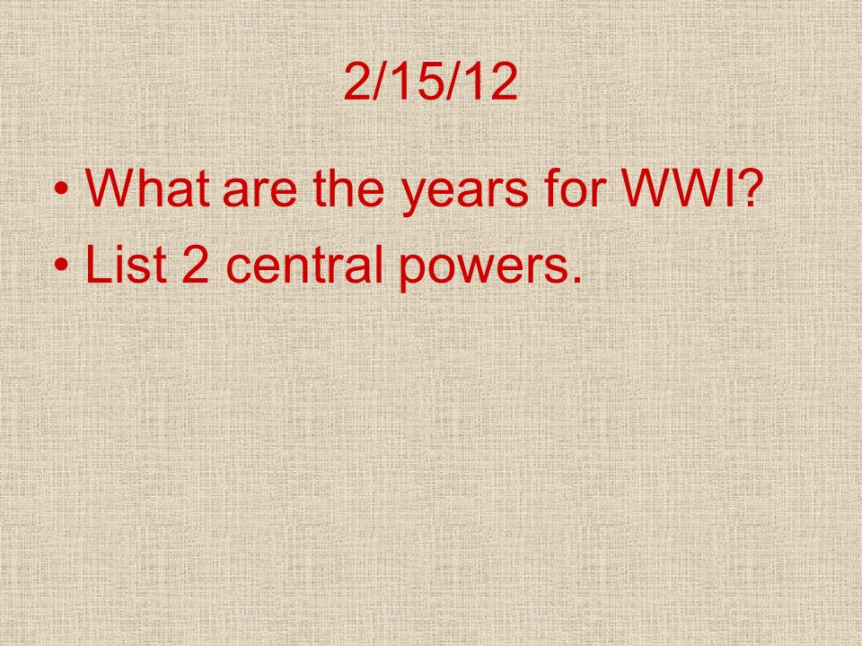 2/15/12 What are the years for WWI? List 2 central powers.