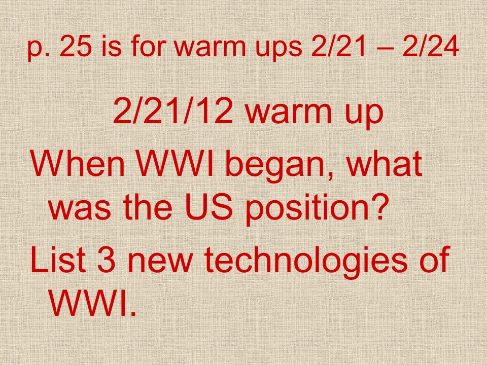 p. 25 is for warm ups 2/21 – 2/24 2/21/12 warm up When WWI began, what was the US position? List 3 new technologies of WWI.