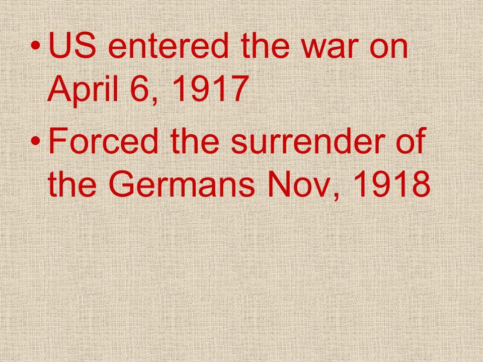 US entered the war on April 6, 1917 Forced the surrender of the Germans Nov, 1918