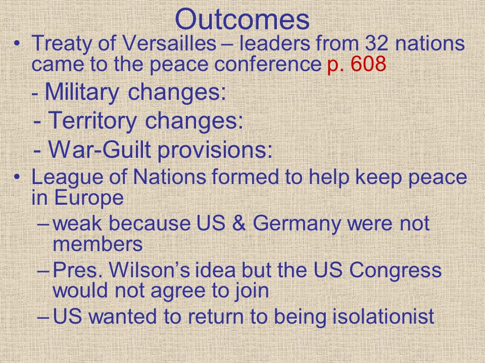 Outcomes Treaty of Versailles – leaders from 32 nations came to the peace conference p. 608 - Military changes: - Territory changes: - War-Guilt provi