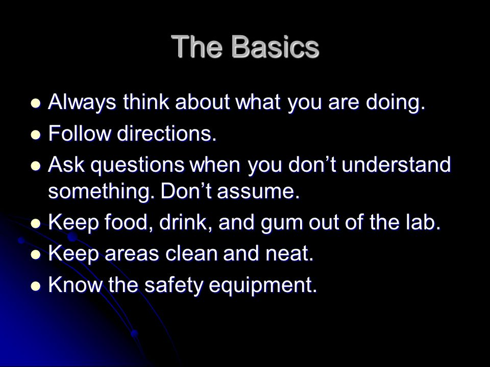 The Basics Always think about what you are doing. Always think about what you are doing. Follow directions. Follow directions. Ask questions when you
