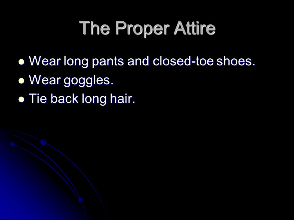 The Proper Attire Wear long pants and closed-toe shoes. Wear long pants and closed-toe shoes. Wear goggles. Wear goggles. Tie back long hair. Tie back