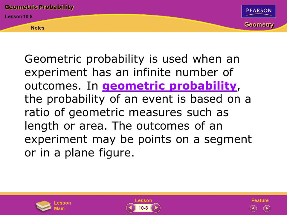 FeatureLesson Geometry Lesson Main Lesson 10-8 Geometric Probability Notes 10-8 Geometric probability is used when an experiment has an infinite numbe