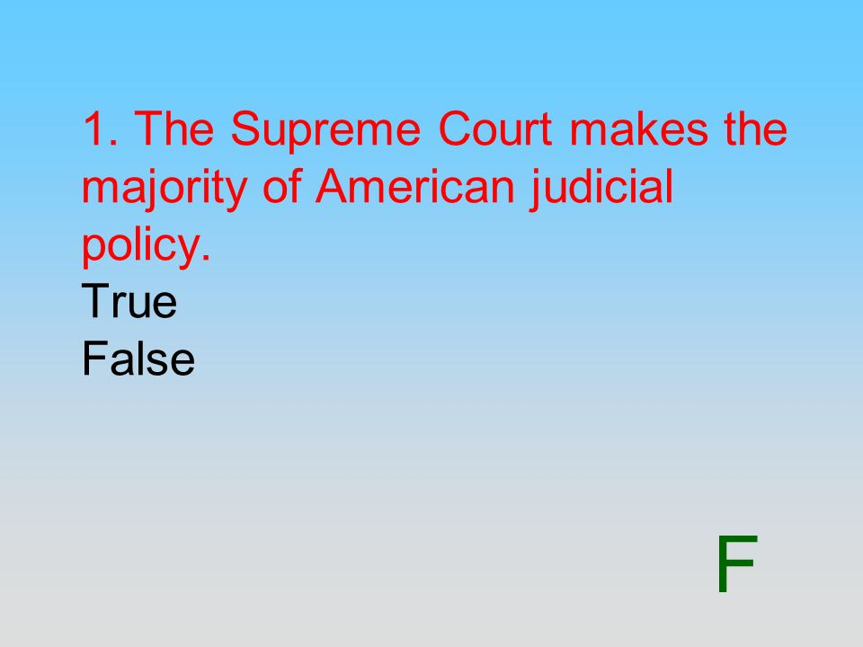 F 1. The Supreme Court makes the majority of American judicial policy. True False
