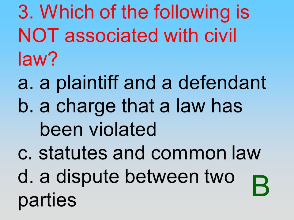 B 3. Which of the following is NOT associated with civil law? a. a plaintiff and a defendant b. a charge that a law has been violated c. statutes and