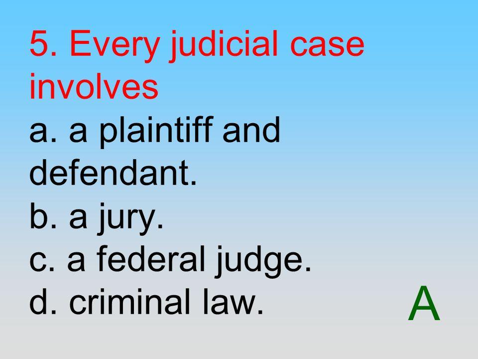 A 5. Every judicial case involves a. a plaintiff and defendant. b. a jury. c. a federal judge. d. criminal law.