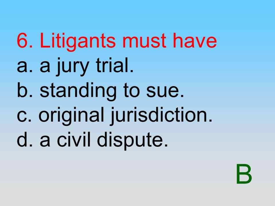 B 6. Litigants must have a. a jury trial. b. standing to sue. c. original jurisdiction. d. a civil dispute.