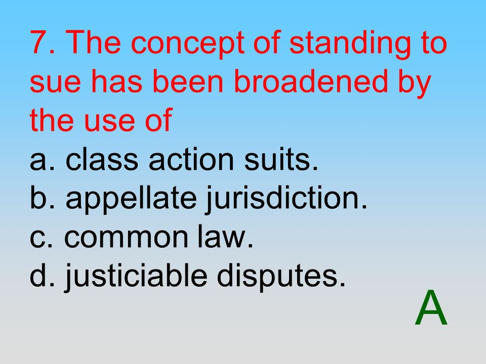 A 7. The concept of standing to sue has been broadened by the use of a. class action suits. b. appellate jurisdiction. c. common law. d. justiciable d