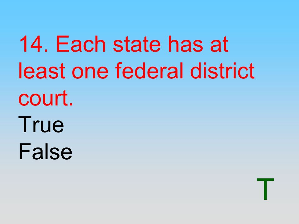 T 14. Each state has at least one federal district court. True False
