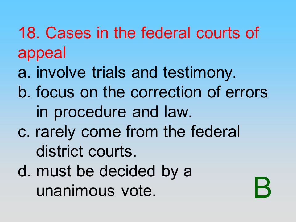 B 18. Cases in the federal courts of appeal a. involve trials and testimony. b. focus on the correction of errors in procedure and law. c. rarely come