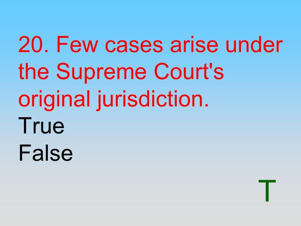 T 20. Few cases arise under the Supreme Court's original jurisdiction. True False