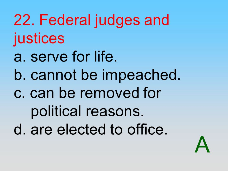 A 22. Federal judges and justices a. serve for life. b. cannot be impeached. c. can be removed for political reasons. d. are elected to office.