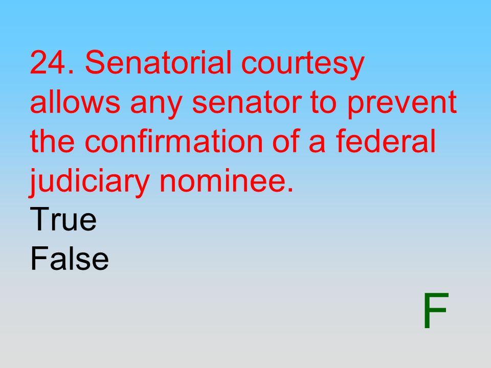 F 24. Senatorial courtesy allows any senator to prevent the confirmation of a federal judiciary nominee. True False