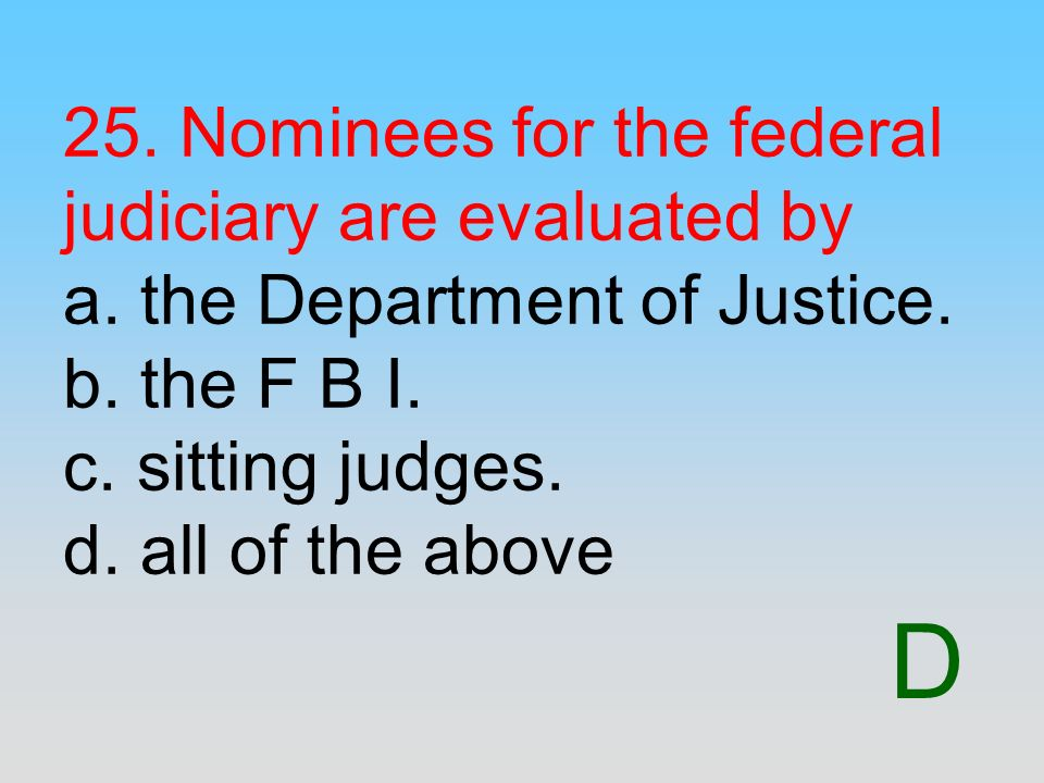D 25. Nominees for the federal judiciary are evaluated by a. the Department of Justice. b. the F B I. c. sitting judges. d. all of the above
