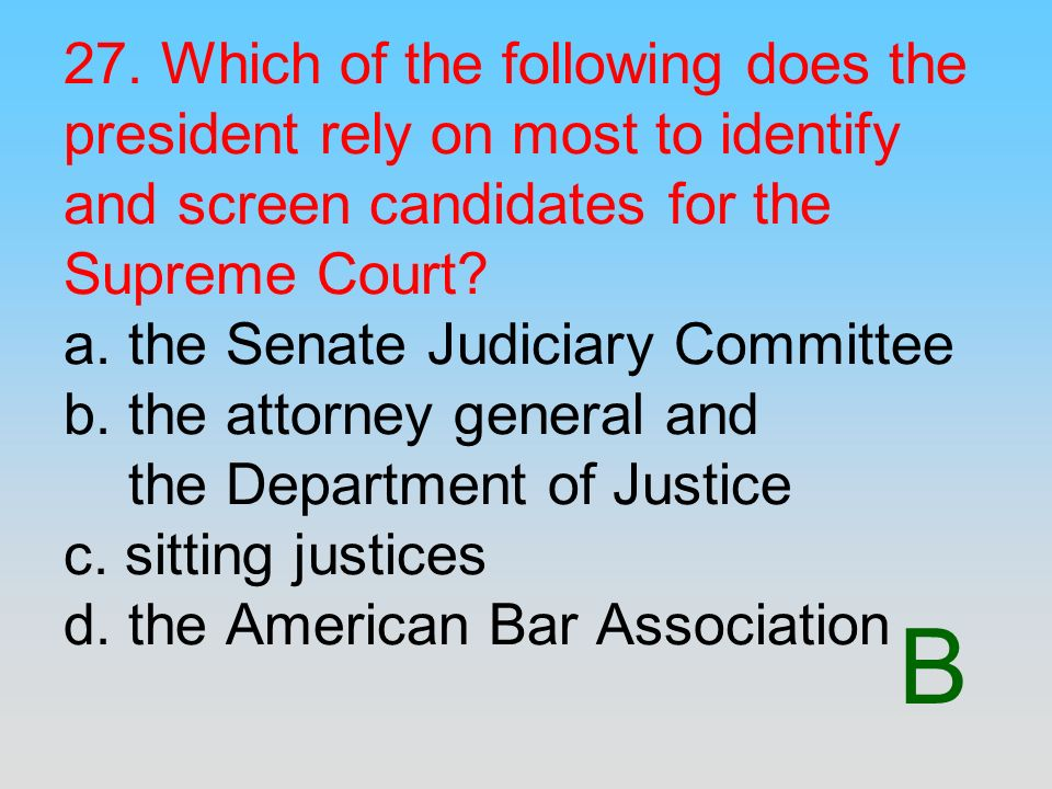 B 27. Which of the following does the president rely on most to identify and screen candidates for the Supreme Court? a. the Senate Judiciary Committe