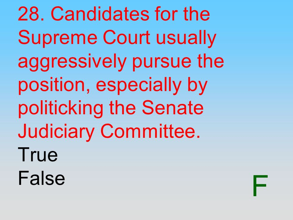 F 28. Candidates for the Supreme Court usually aggressively pursue the position, especially by politicking the Senate Judiciary Committee. True False