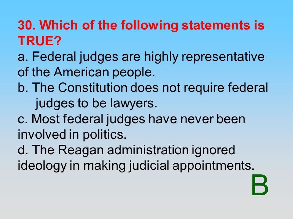 B 30. Which of the following statements is TRUE? a. Federal judges are highly representative of the American people. b. The Constitution does not requ