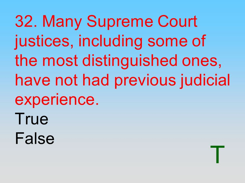 T 32. Many Supreme Court justices, including some of the most distinguished ones, have not had previous judicial experience. True False