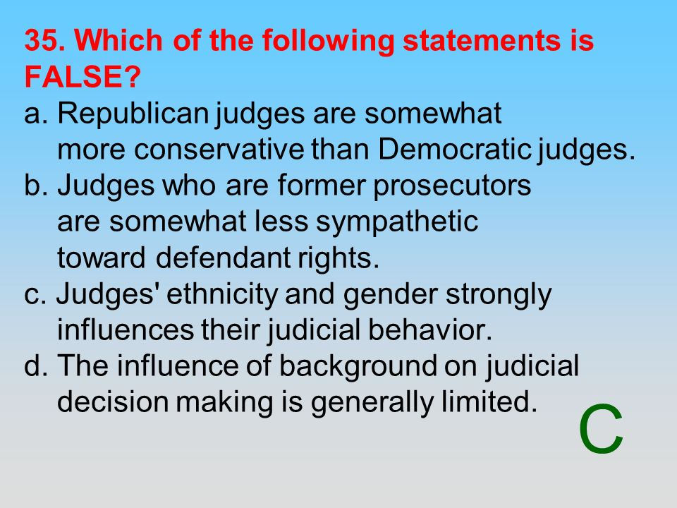 C 35. Which of the following statements is FALSE? a. Republican judges are somewhat more conservative than Democratic judges. b. Judges who are former