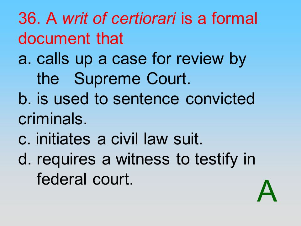 A 36. A writ of certiorari is a formal document that a. calls up a case for review by the Supreme Court. b. is used to sentence convicted criminals. c