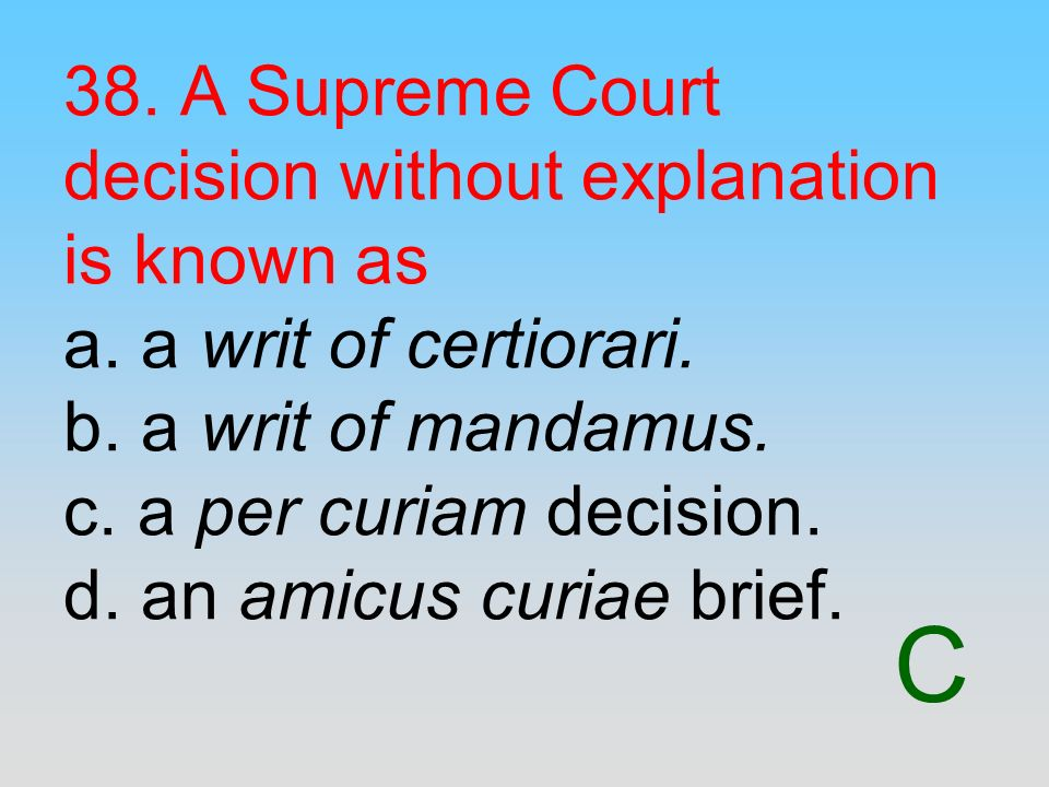 C 38. A Supreme Court decision without explanation is known as a. a writ of certiorari. b. a writ of mandamus. c. a per curiam decision. d. an amicus
