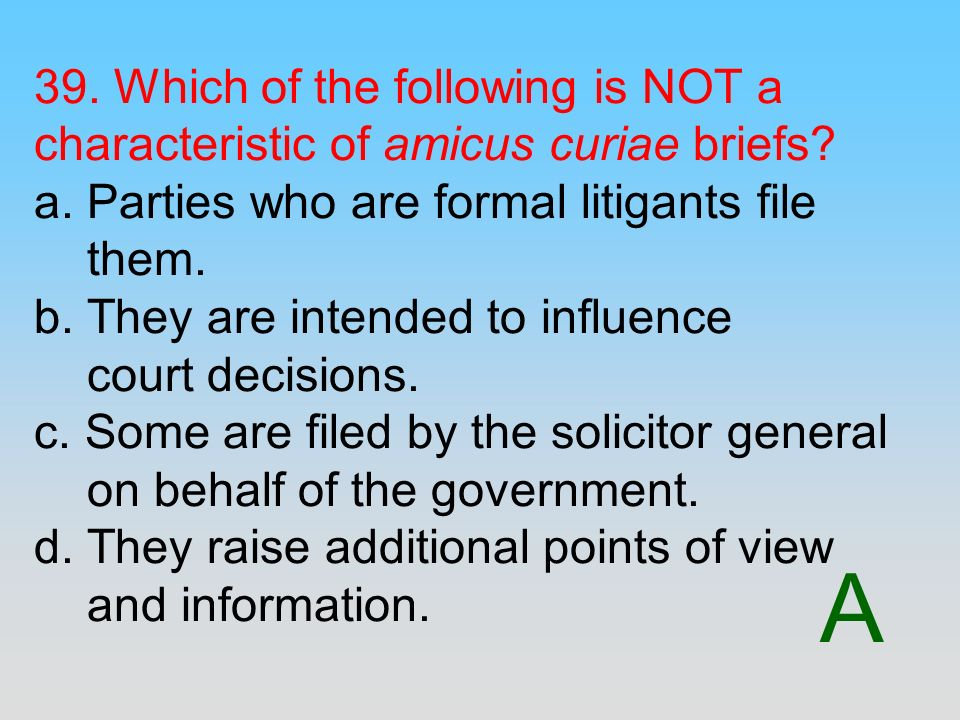 A 39. Which of the following is NOT a characteristic of amicus curiae briefs? a. Parties who are formal litigants file them. b. They are intended to i