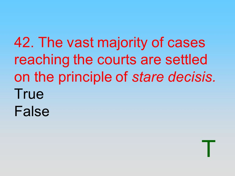 T 42. The vast majority of cases reaching the courts are settled on the principle of stare decisis. True False