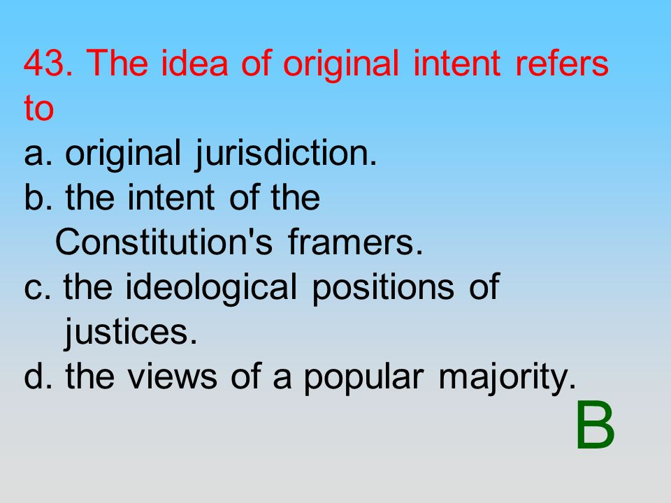 B 43. The idea of original intent refers to a. original jurisdiction. b. the intent of the Constitution's framers. c. the ideological positions of jus