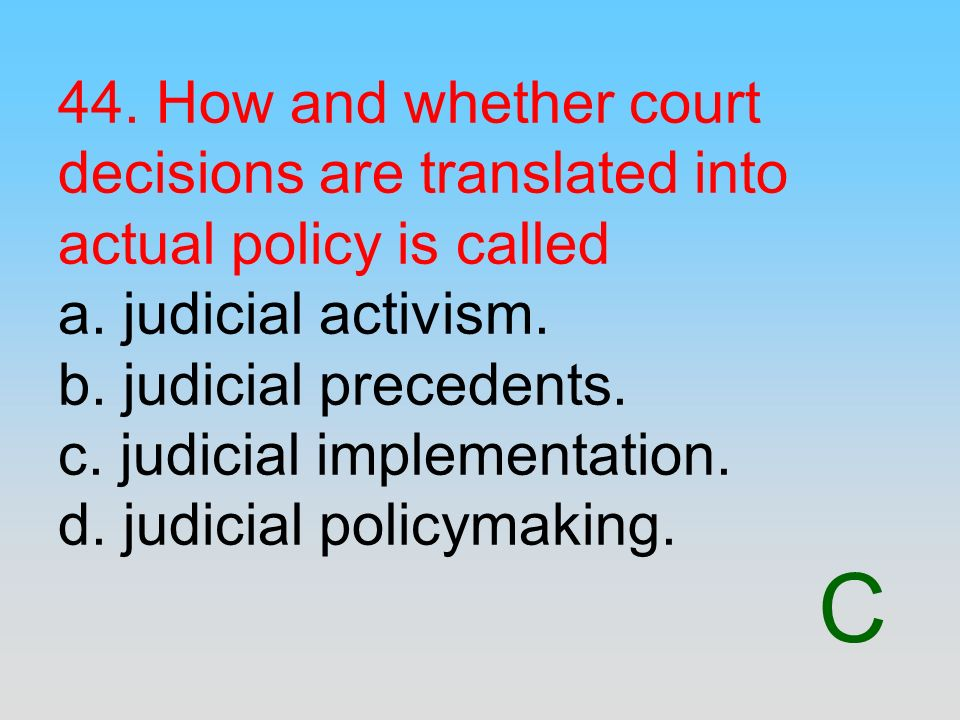 C 44. How and whether court decisions are translated into actual policy is called a. judicial activism. b. judicial precedents. c. judicial implementa
