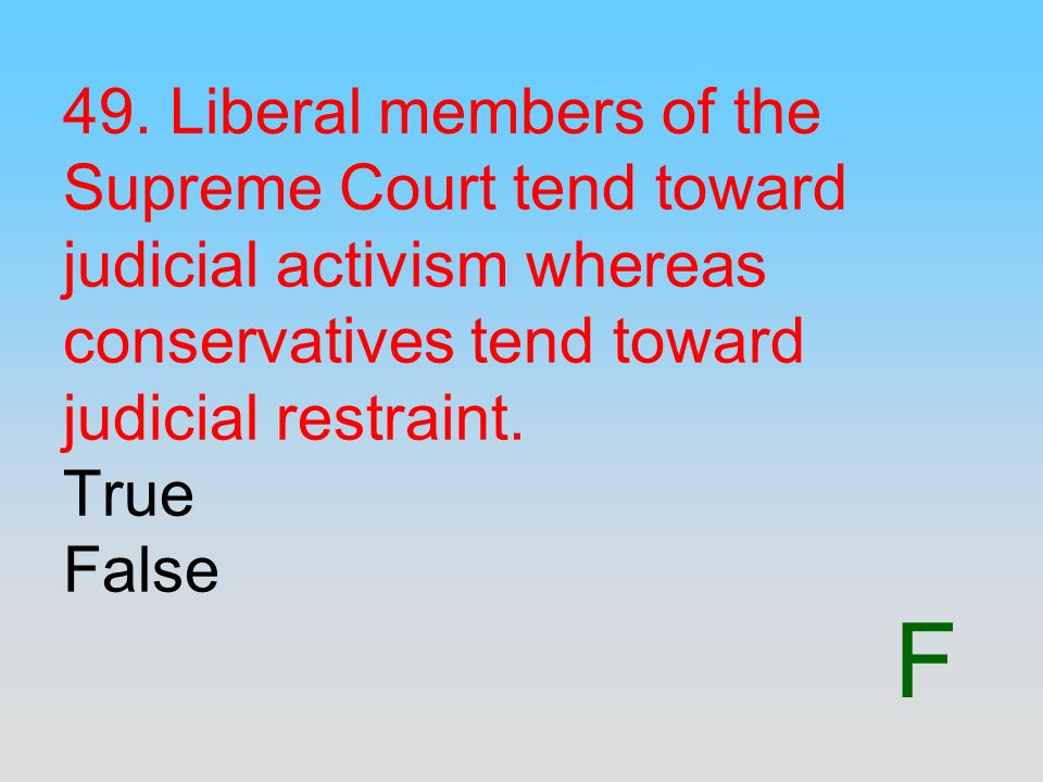 F 49. Liberal members of the Supreme Court tend toward judicial activism whereas conservatives tend toward judicial restraint. True False