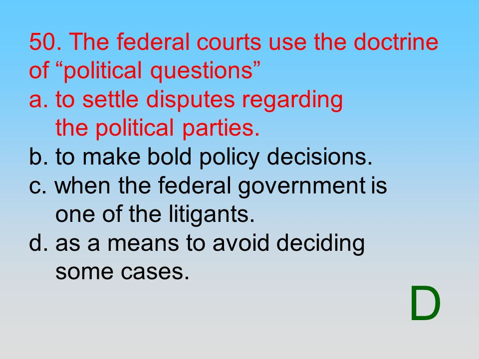 D 50. The federal courts use the doctrine of political questions a. to settle disputes regarding the political parties. b. to make bold policy decisio