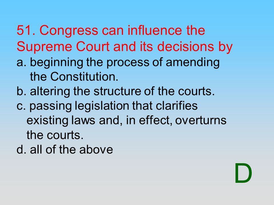 D 51. Congress can influence the Supreme Court and its decisions by a. beginning the process of amending the Constitution. b. altering the structure o