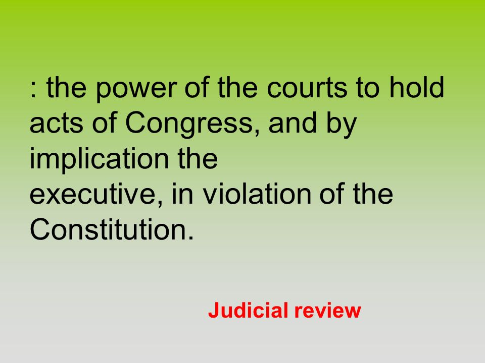 Judicial review : the power of the courts to hold acts of Congress, and by implication the executive, in violation of the Constitution.