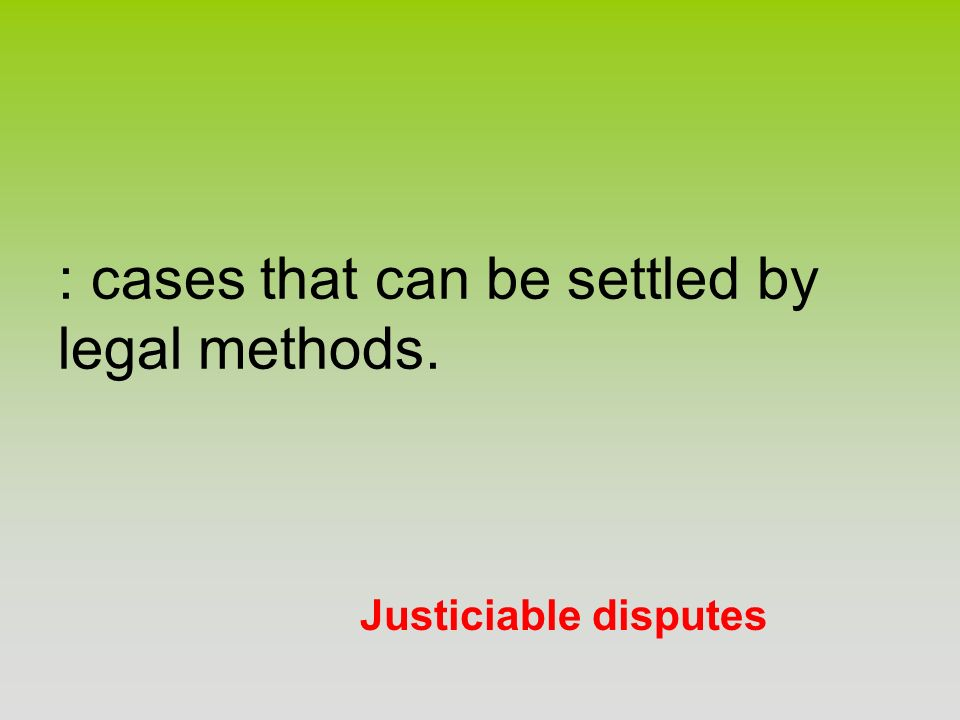 Justiciable disputes : cases that can be settled by legal methods.
