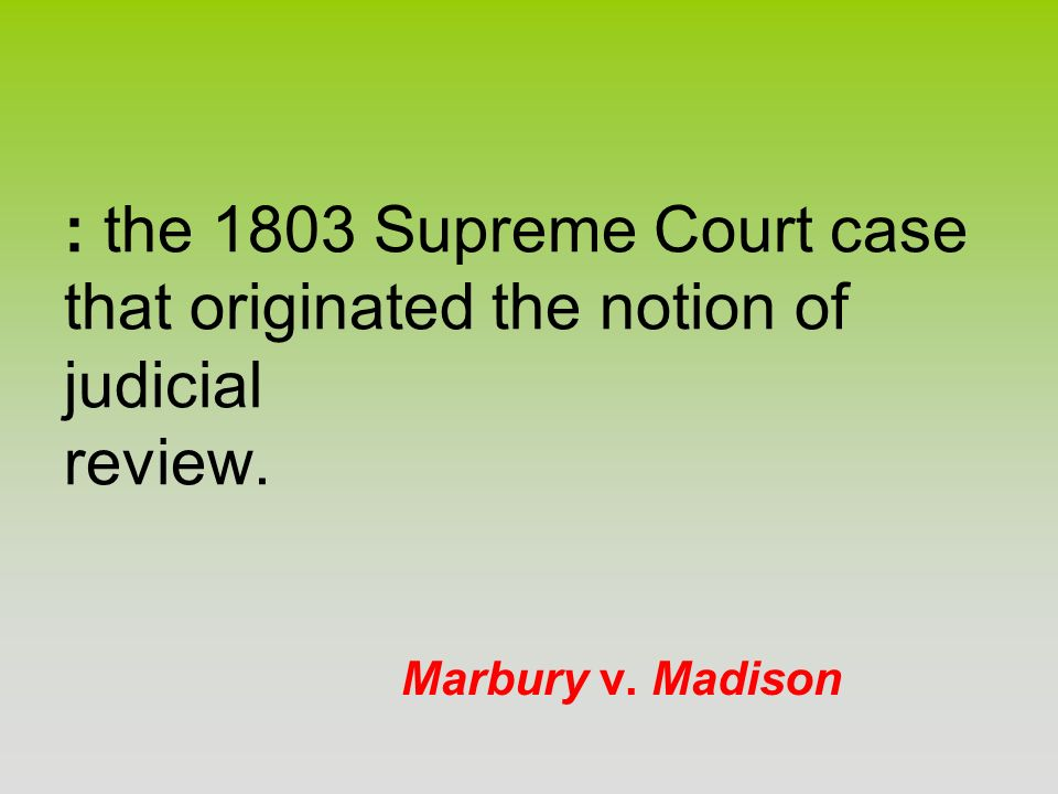 Marbury v. Madison : the 1803 Supreme Court case that originated the notion of judicial review.