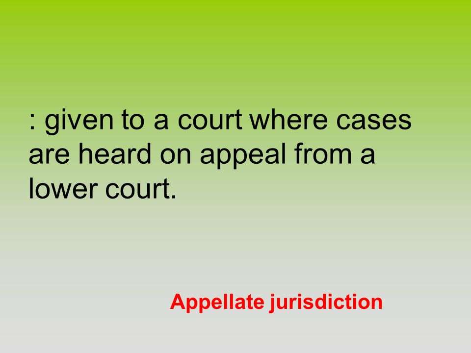 Appellate jurisdiction : given to a court where cases are heard on appeal from a lower court.
