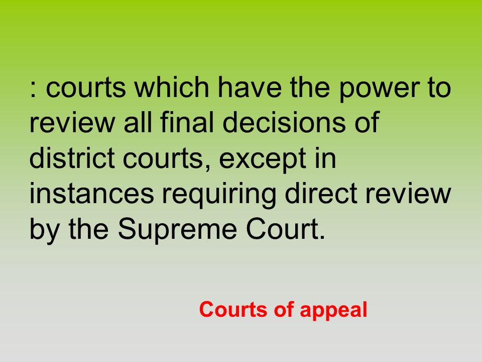 Courts of appeal : courts which have the power to review all final decisions of district courts, except in instances requiring direct review by the Su