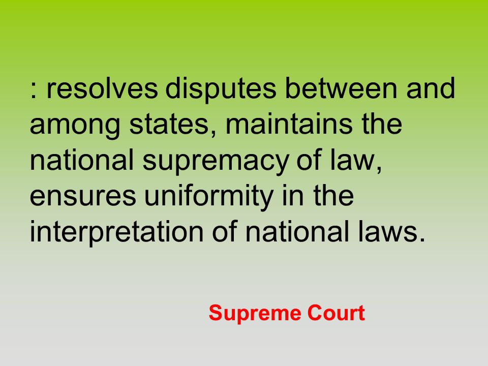 Supreme Court : resolves disputes between and among states, maintains the national supremacy of law, ensures uniformity in the interpretation of natio