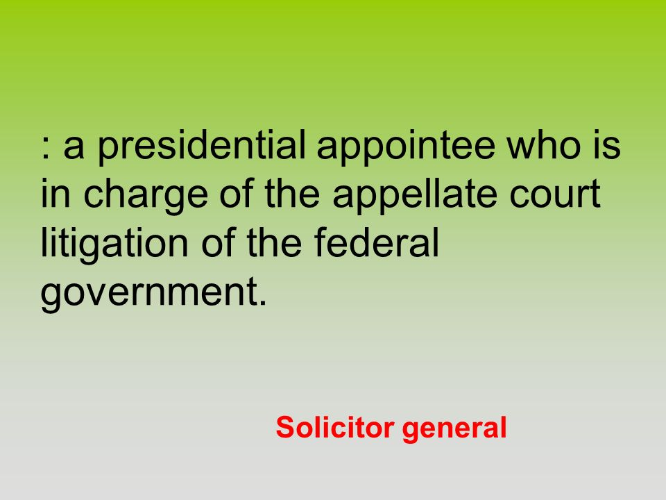 Solicitor general : a presidential appointee who is in charge of the appellate court litigation of the federal government.