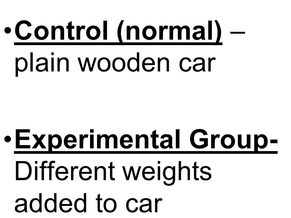 Control (normal) – plain wooden car Experimental Group- Different weights added to car