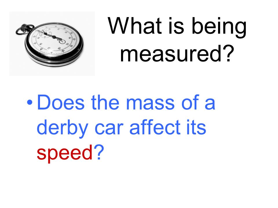 What is being measured? Does the mass of a derby car affect its speed?