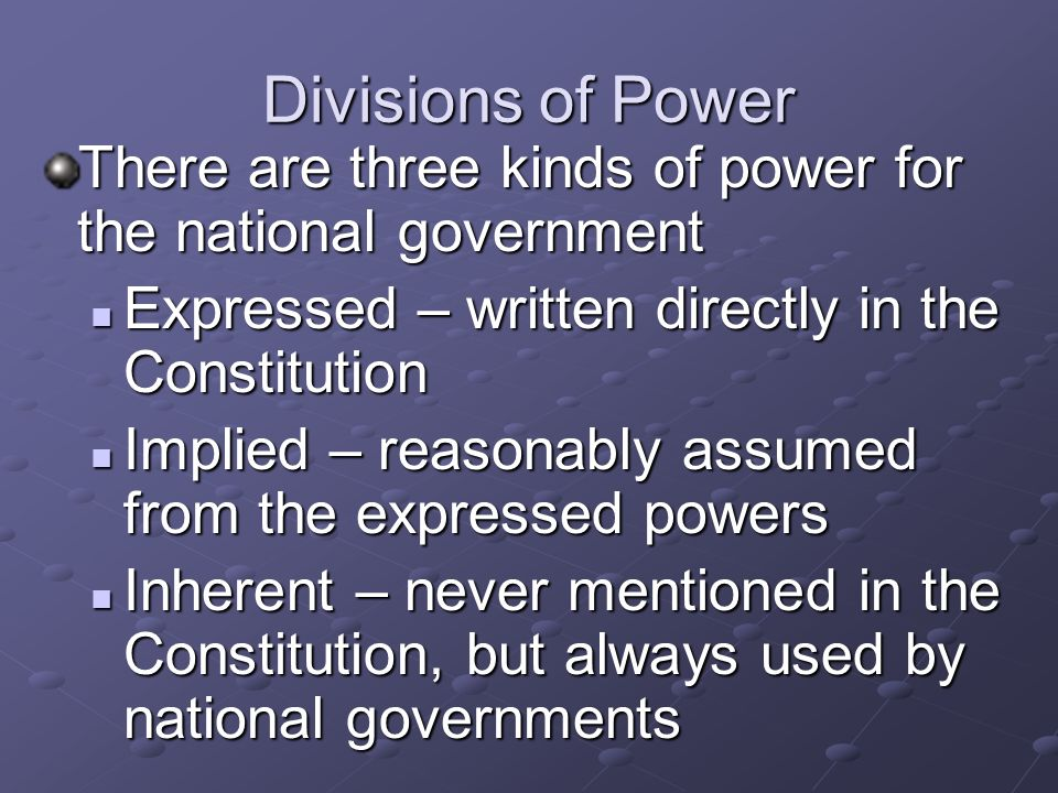 Divisions of Power There are three kinds of power for the national government Expressed – written directly in the Constitution Expressed – written directly in the Constitution Implied – reasonably assumed from the expressed powers Implied – reasonably assumed from the expressed powers Inherent – never mentioned in the Constitution, but always used by national governments Inherent – never mentioned in the Constitution, but always used by national governments