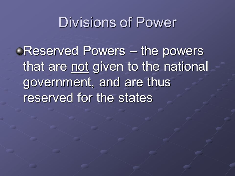Divisions of Power Reserved Powers – the powers that are not given to the national government, and are thus reserved for the states