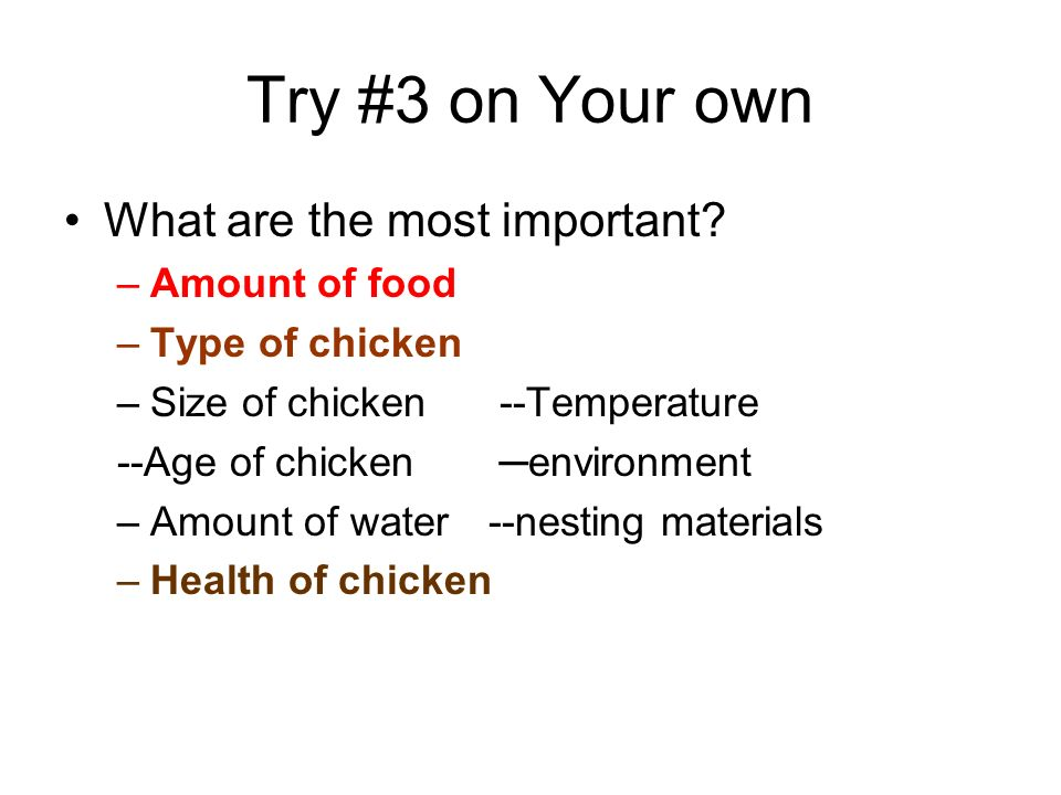 Try #3 on Your own What are the most important? –A–Amount of food –T–Type of chicken –S–Size of chicken --Temperature --Age of chicken environment –A–