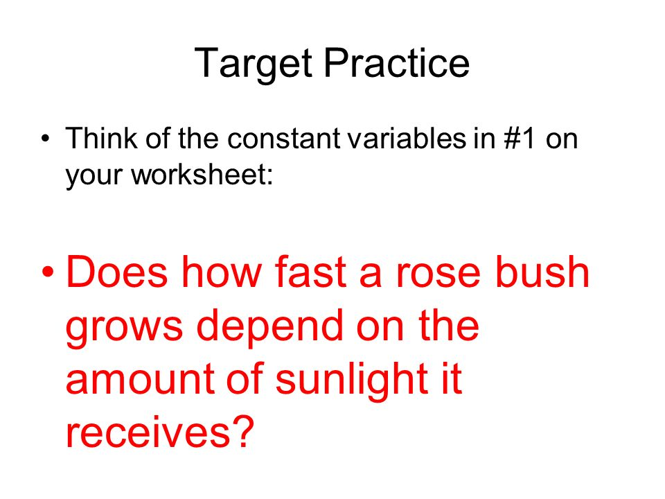 Target Practice Think of the constant variables in #1 on your worksheet: Does how fast a rose bush grows depend on the amount of sunlight it receives?