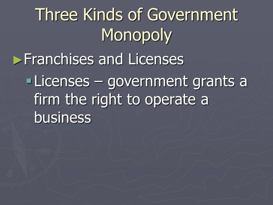 Three Kinds of Government Monopoly Franchises and Licenses Franchises and Licenses Franchises – government allows company to create an exclusive marke