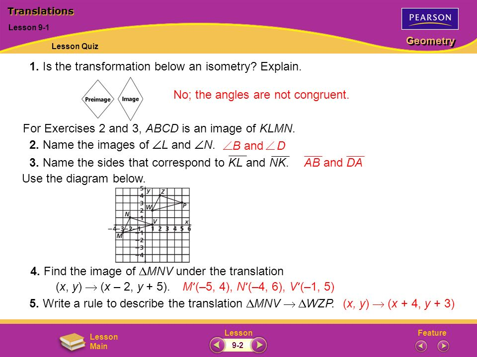 FeatureLesson Geometry Lesson Main 1. Is the transformation below an isometry? Explain. No; the angles are not congruent. Lesson 9-1 Translations For