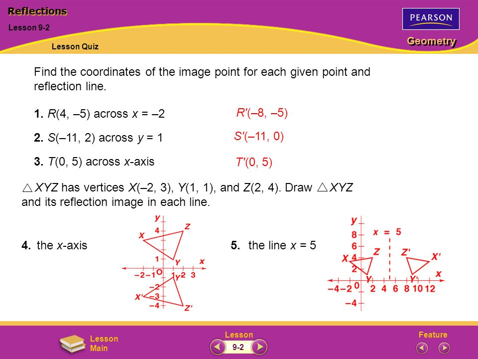 FeatureLesson Geometry Lesson Main Find the coordinates of the image point for each given point and reflection line. 1. R(4, –5) across x = –2 2. S(–1