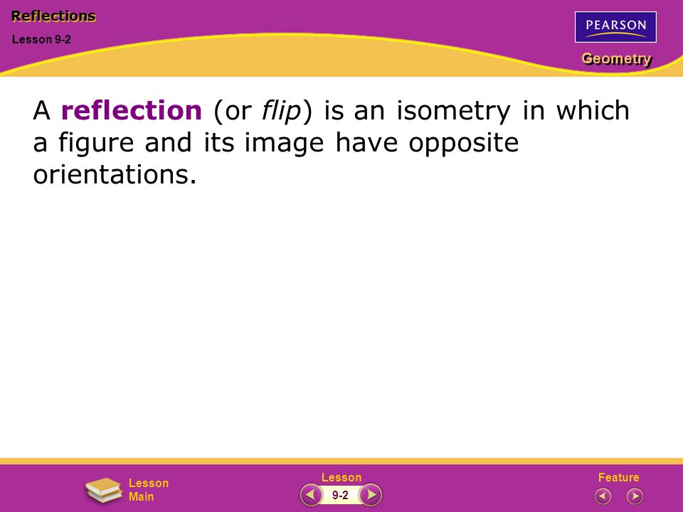 FeatureLesson Geometry Lesson Main Lesson 9-2 Reflections 9-2 A reflection (or flip) is an isometry in which a figure and its image have opposite orie