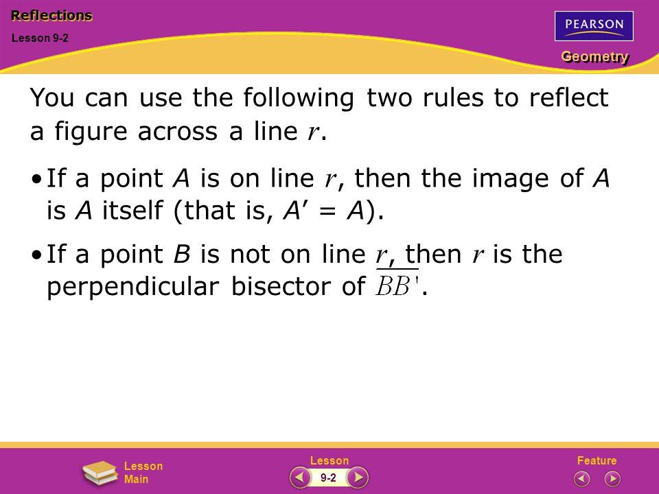 FeatureLesson Geometry Lesson Main Lesson 9-2 Reflections 9-2 You can use the following two rules to reflect a figure across a line r. If a point A is